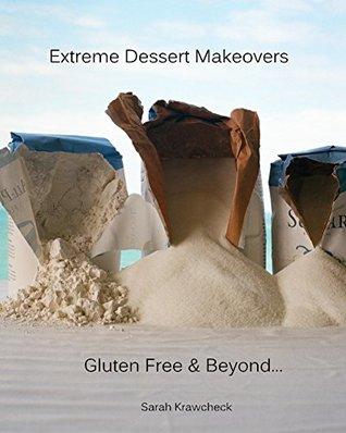 Extreme Dessert Makeovers: Gluten Free & Beyond…by Sarah Krawcheck