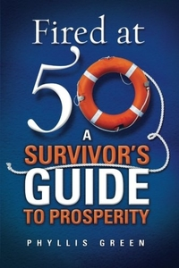 Fired at Fifty: A Survivor's Guide to Prosperity by Phyllis Green