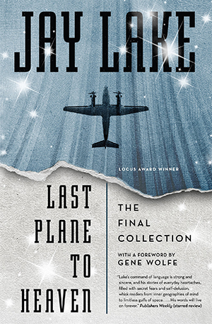 Last Plane to Heaven: The Final Collection by Jay Lake