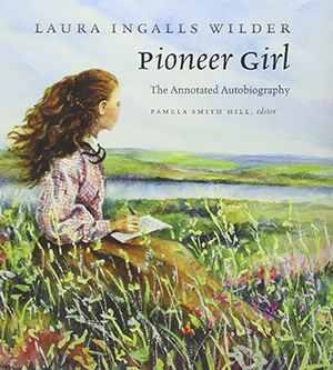 Pioneer Girl: The Annotated Autobiography by Laura Ingalls Wilder, edited by Pamela Smith Hill