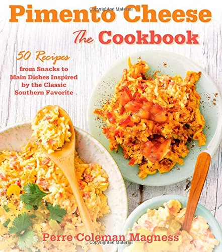 Pimento Cheese: The Cookbook: 50 Recipes from Snacks to Main Dishes Inspired by the Classic Southern Favorite by Perre Coleman Magness