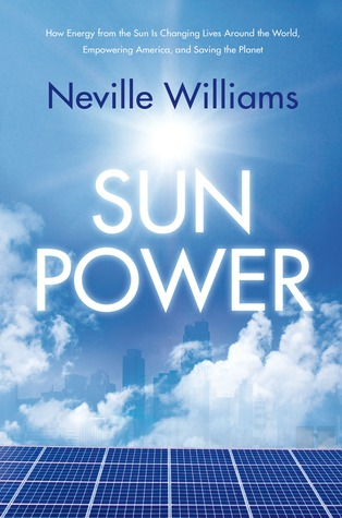 Sun Power: How Energy from the Sun Is Changing Lives Around the World, Empowering America, and Saving the Planet by Neville Williams