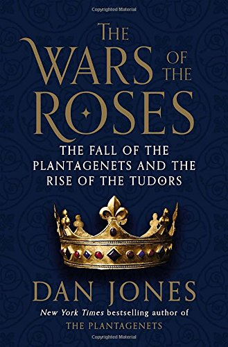 The Wars of the Roses: The Fall of the Plantagenets and the Rise of the Tudors by Dan Jones