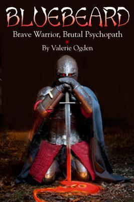 Bluebeard: Brave Warrior, Brutal Psychopath by Valerie Ogden