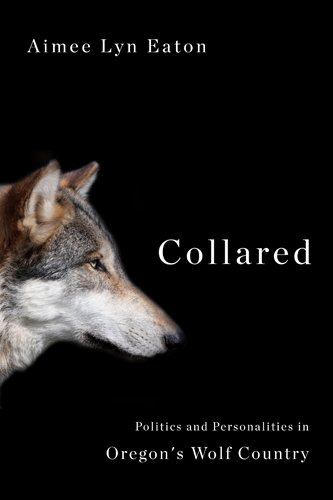 Collared: Politics and Personalities in Oregon's Wolf Country by Aimee Lyn Eaton
