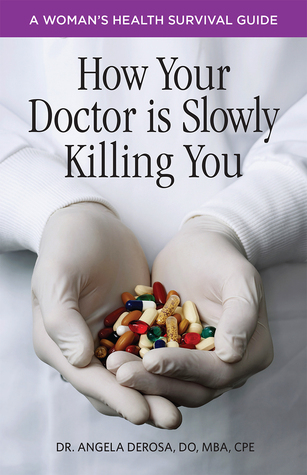 How Your Doctor is Slowly Killing You: A Woman's Health Survival Guide by Dr. Angela DeRosa