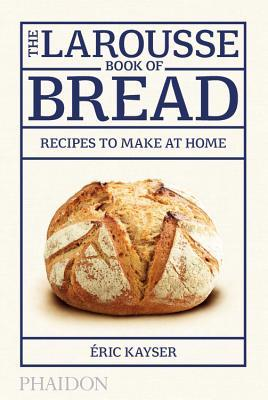 The Larousse Book of Bread: 80 Recipes to Make at Home by Éric Kayser