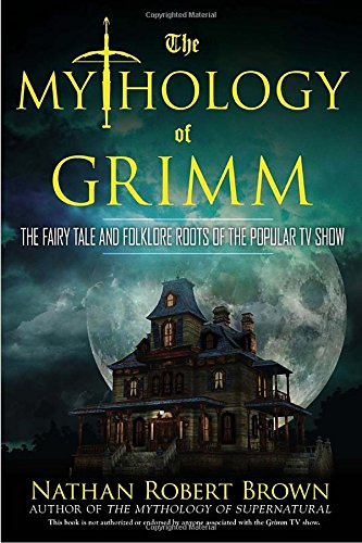 The Mythology of Grimm: The Fairy Tale and Folklore Roots of the Popular TV Show by Nathan Robert Brown