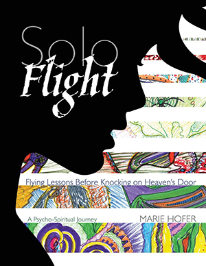 Solo Flight: Flying Lessons Before Knocking on Heaven's Door by Marie Hofer