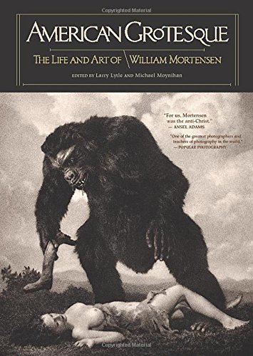American Grotesque: The Life and Art of William Mortensen edited by Larry Lytle and Michael Moynihan