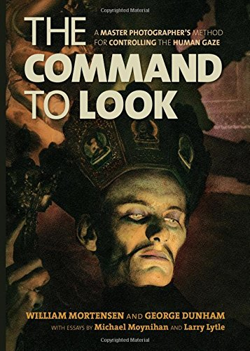 The Command to Look: A Master Photographer's Method for Controlling the Human Gaze by William Mortensen and George Dunham