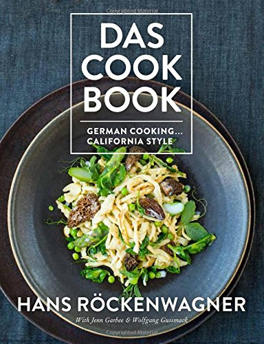 Das Cookbook: German Cooking . . . California Style by Hans Rockenwagner, Jenn Garbee, and Wolfgang Gussmack