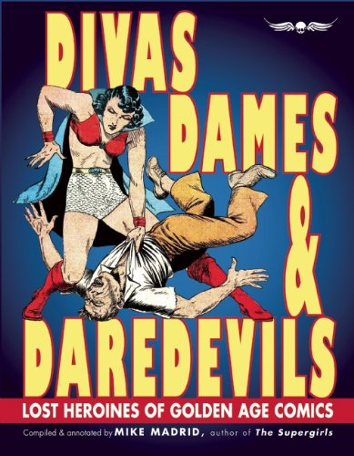 Divas, Dames & Daredevils: Lost Heroines of Golden Age Comics by Mike Madrid