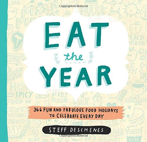Eat the Year: 366 Fun and Fabulous Food Holidays to Celebrate Every Day by Steff Deschenes