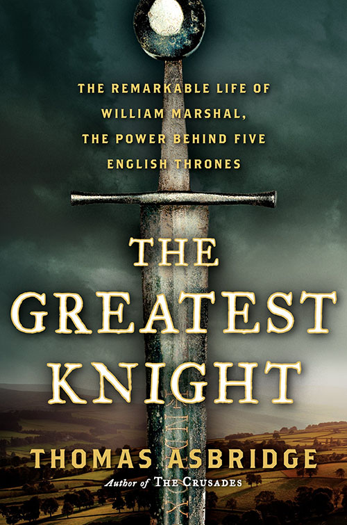 The Greatest Knight: The Remarkable Life of William Marshal, the Power Behind Five English Thrones by Thomas Asbridge