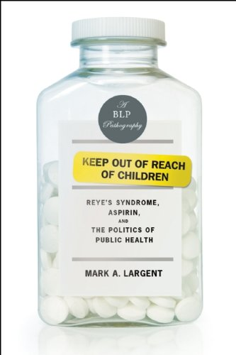 Keep Out of Reach of Children: Reye's Syndrome, Aspirin, and the Politics of Public Health by Mark A. Largent