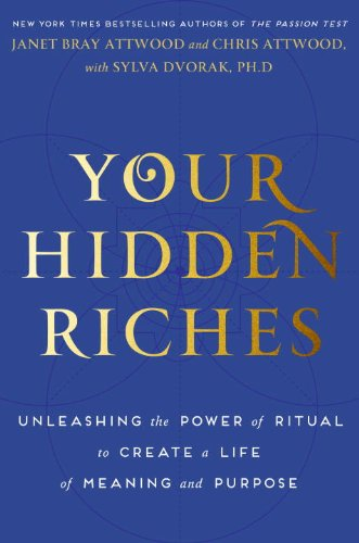 Your Hidden Riches: Unleashing the Power of Ritual to Create a Life of Meaning and Purpose by Janet Bray Attwood, Chris Attwood, and Sylva Dvorak Ph.D