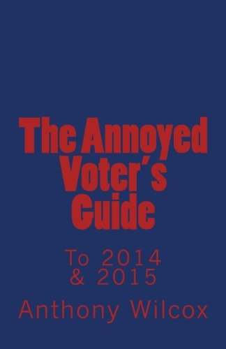 The Annoyed Voter's Guide to 2014 & 2015 by Anthony Wilcox