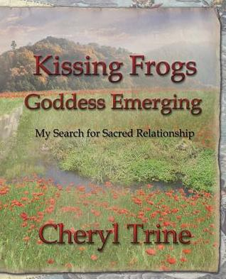 Kissing Frogs, Goddess Emerging: My Search for Sacred Relationship by Cheryl Marlene Trine, Illustrated by Joshua Manley