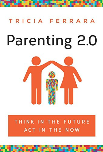 Parenting 2.0: Think in the Future, Act in the Now by Tricia Ferrara