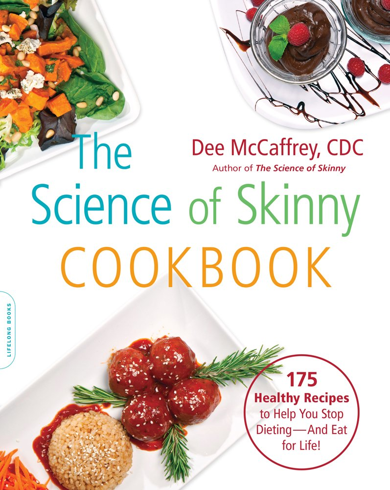 The Science of Skinny Cookbook: 175 Healthy Recipes to Help You Stop Dieting–and Eat for Life! by Dee McCaffrey