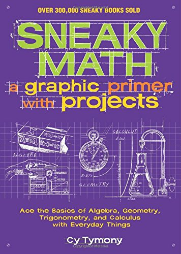 Sneaky Math: A Graphic Primer with Projects: Ace the Basics of Algebra, Geometry, Trigonometry, and Calculus with Everyday Things by Cy Tymony