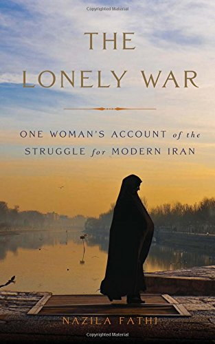 The Lonely War: One Woman's Account of the Struggle for Modern Iran by Nazila Fathi