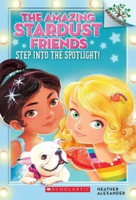 The Amazing Stardust Friends #1: Step Into the Spotlight! by Heather Alexander, Illustrated by Diane Le Feyer