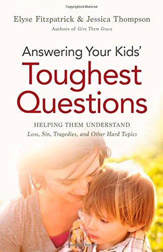 Answering Your Kids' Toughest Questions: Helping Them Understand Loss, Sin, Tragedies, and Other Hard Topics by Elyse Fitzpatrick and Jessica Thompson