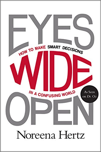 Eyes Wide Open: How to Make Smart Decisions in a Confusing World by Noreena Hertz