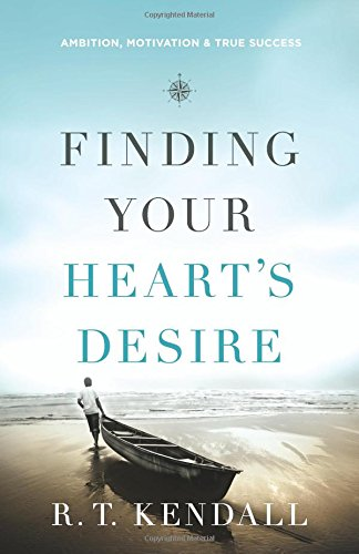 Finding Your Heart's Desire: Ambition, Motivation and True Success by R.T. Kendall
