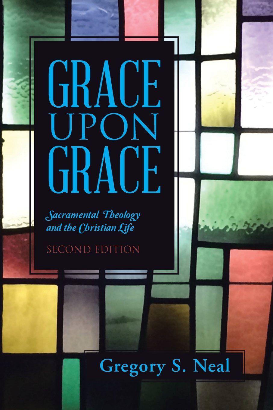Grace Upon Grace: Sacramental Theology and the Christian Life by Gregory S. Neal