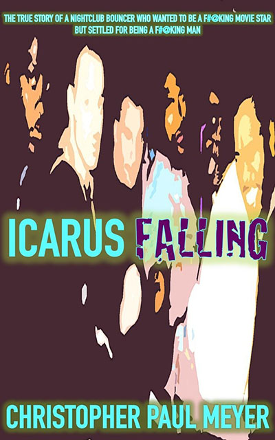 Icarus Falling: The True Story of a Nightclub Bouncer Who Wanted to Be a Fucking Movie Star But Settled for Being a Fucking Man by Christopher Meyer