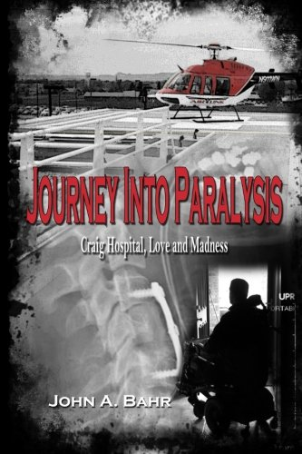 Journey Into Paralysis: Craig Hospital, Love and Madness by John Bahr