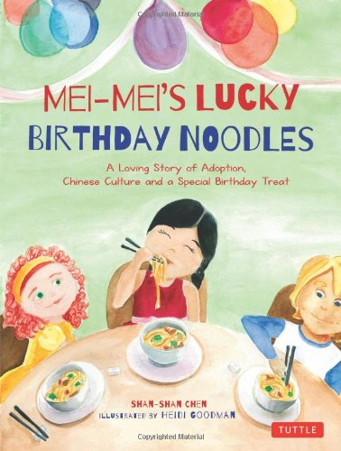 Mei-Mei's Lucky Birthday Noodles: A Loving Story of Adoption, Chinese Culture and a Special Birthday Treat by Shan-Shan Chen, Illustrated by Heidi Goodman