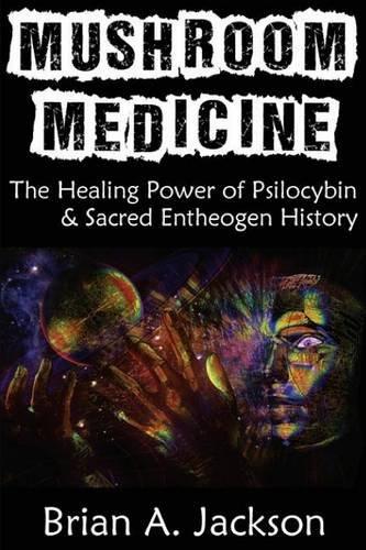 Mushroom Medicine: The Healing Power of Psilocybin & Sacred Entheogen History by Brian Jackson