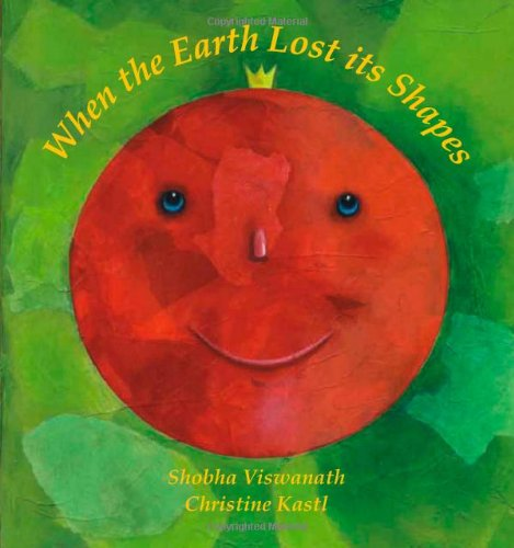 When The Earth Lost Its Shapes by Shobha Viswanath and Christine Kastl