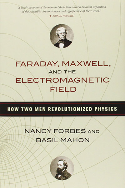 Faraday, Maxwell, and the Electromagnetic Field: How Two Men Revolutionized Physics by Nancy Forbes and Basil Mahon