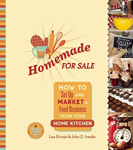 Homemade for Sale: How to Set Up and Market a Food Business from Your Home Kitchen by Lisa Kivirist and John D. Ivanko