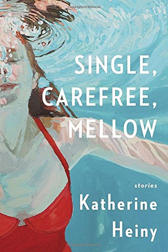 Single, Carefree, Mellow: Stories by Katherine Heiny