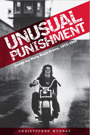 Unusual Punishment: The Penitentiary in Walla Walla – 1970 to 1985 by Christopher Murray