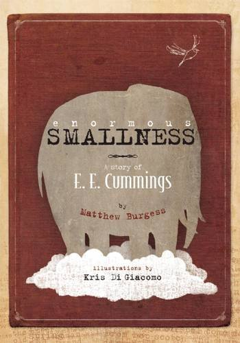 Enormous Smallness: a Story of E. E. Cummings by Matthew Burgess, Illustrated by Kris Di Giacomo