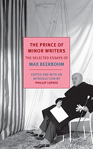The Prince of Minor Writers: The Selected Essays of Max Beerbohm by Max Beerbohm, Edited by Phillip Lopate