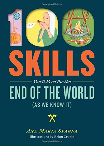 100 Skills You'll Need for the End of the World (as We Know It) by Ana Maria Spagna, Illustrated by Brian Cronin