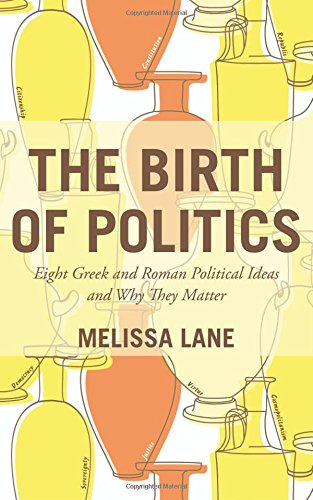 The Birth of Politics: Eight Greek and Roman Political Ideas and Why They Matter by Melissa Lane