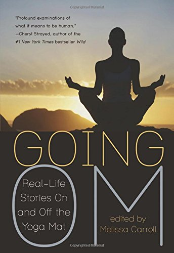 Going Om: Real-Life Stories On and Off the Yoga Mat edited by Melissa Carroll