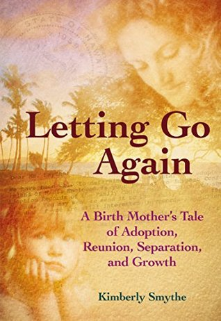 Letting Go Again: A Birth Mother's Tale of Adoption, Reunion, Separation, and Growth by Kimberly Smythe