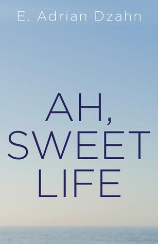 Ah, Sweet Life by E. Adrian Dzahn