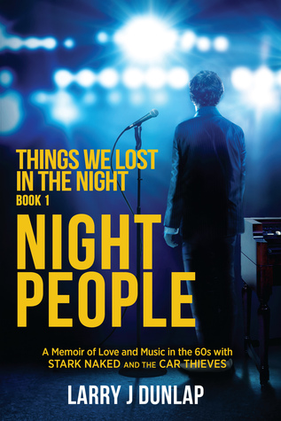 NIGHT PEOPLE, Book 1 – Things We Lost in the Night: A Memoir of Love and Music in the 60s with Stark Naked and the Car Thieves by Larry J. Dunlap