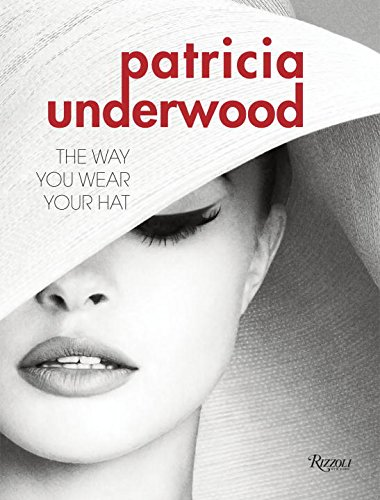Patricia Underwood: The Way You Wear Your Hat by Jeffrey Banks and Doria de la Chapelle